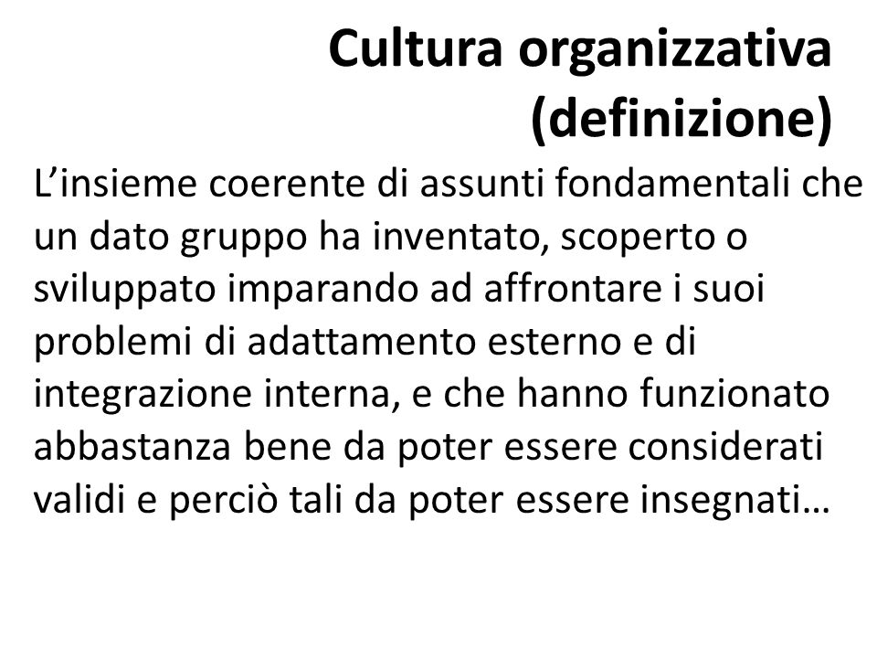 Cultura organizzativa (definizione) L'insieme coerente di assunti fondamentali che un dato gruppo ha inventato, scoperto o sviluppato imparando ad aff