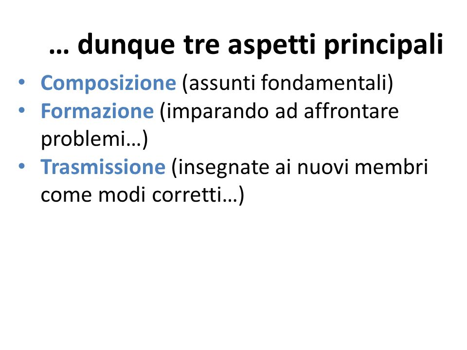 … dunque tre aspetti principali Composizione (assunti fondamentali) Formazione (imparando ad affrontare problemi…) Trasmissione (insegnate ai nuovi membri come modi corretti…)