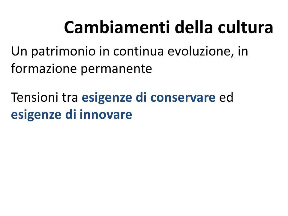 Cambiamenti della cultura Un patrimonio in continua evoluzione, in formazione permanente Tensioni tra esigenze di conservare ed esigenze di innovare