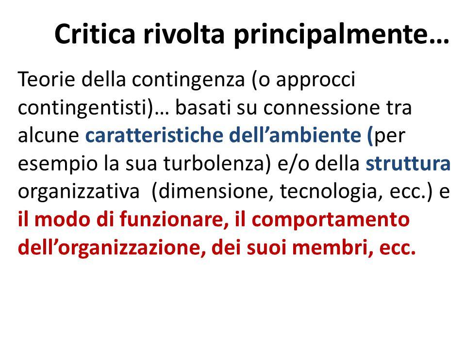 Critica rivolta principalmente… Teorie della contingenza (o approcci contingentisti)… basati su connessione tra alcune caratteristiche dell'ambiente (per esempio la sua turbolenza) e/o della struttura organizzativa (dimensione, tecnologia, ecc.) e il modo di funzionare, il comportamento dell'organizzazione, dei suoi membri, ecc.
