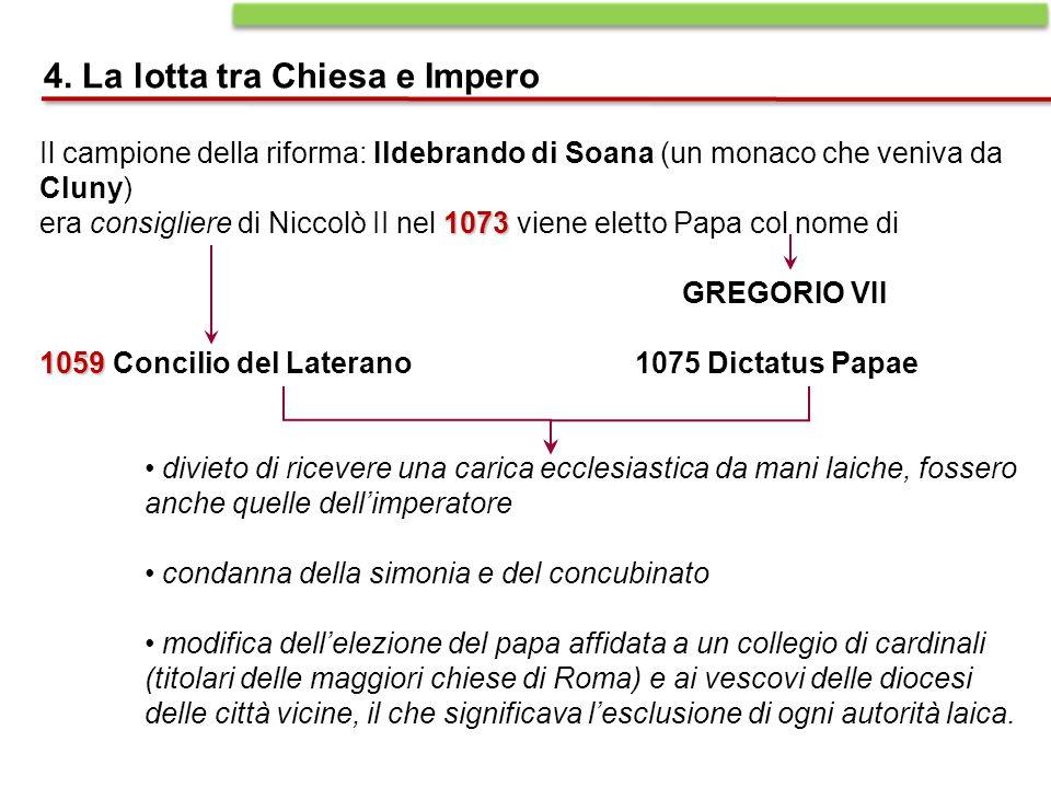 4. La lotta tra Chiesa e Impero Il campione della riforma: Ildebrando di Soana (un monaco che veniva da Cluny) 1073 era consigliere di Niccolò II nel
