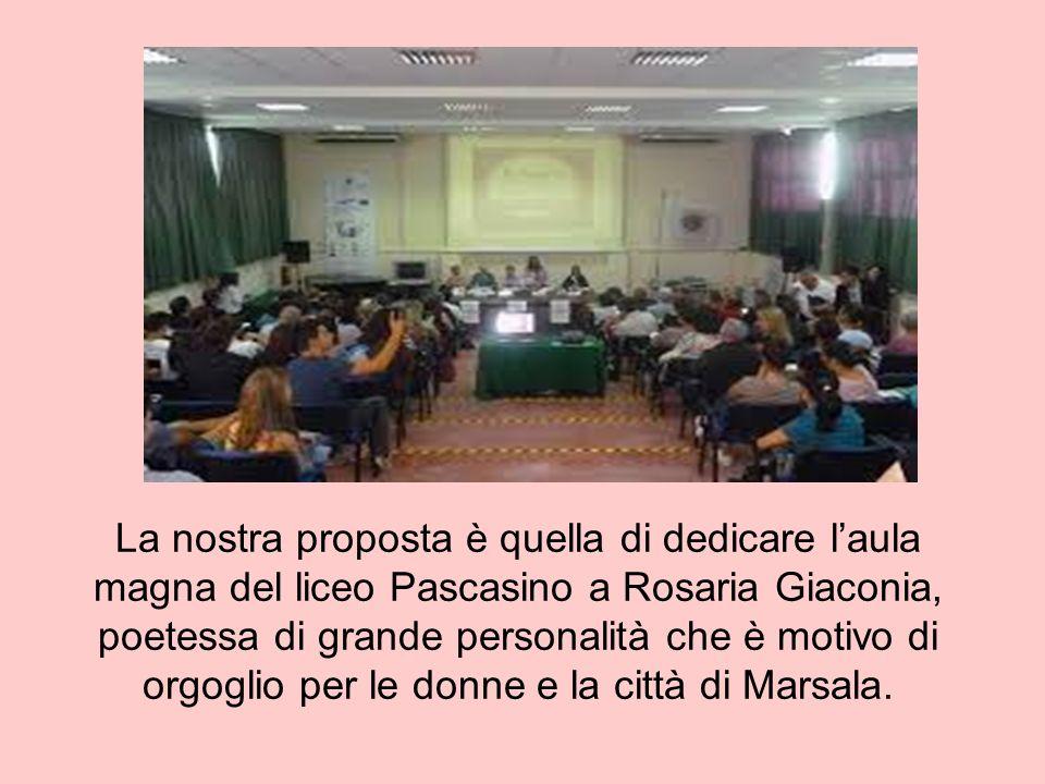 La nostra proposta è quella di dedicare l'aula magna del liceo Pascasino a Rosaria Giaconia, poetessa di grande personalità che è motivo di orgoglio per le donne e la città di Marsala.