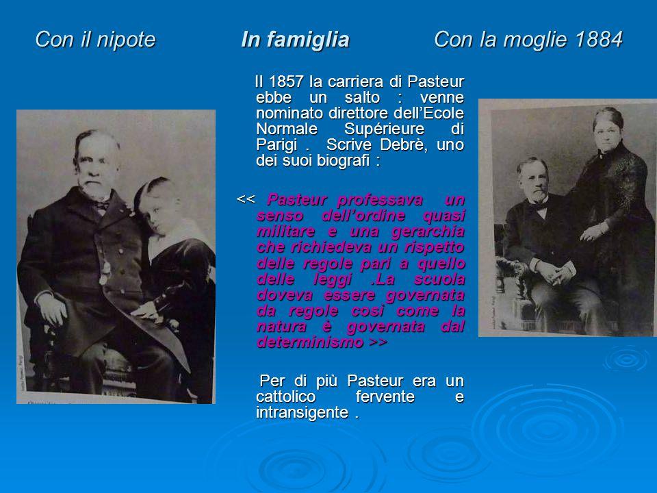 Con il nipote In famiglia Con la moglie 1884 Il 1857 la carriera di Pasteur ebbe un salto : venne nominato direttore dell'Ecole Normale Supérieure di Parigi.