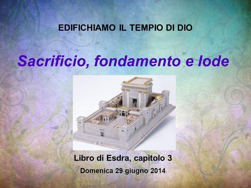 EDIFICHIAMO IL TEMPIO DI DIO Sacrificio, fondamento e lode Libro di Esdra, capitolo 3 Domenica 29 giugno 2014