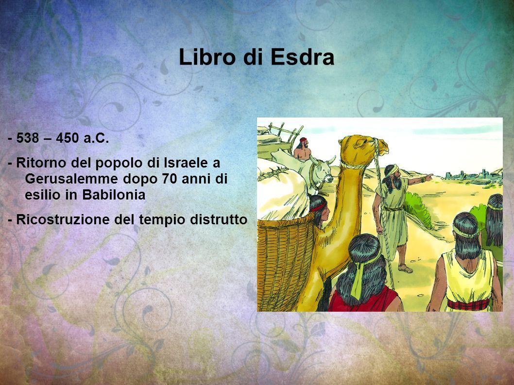 Libro di Esdra - 538 – 450 a.C. - Ritorno del popolo di Israele a Gerusalemme dopo 70 anni di esilio in Babilonia - Ricostruzione del tempio distrutto