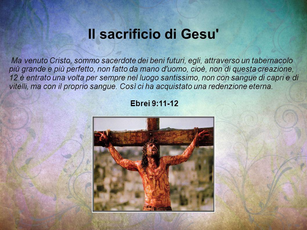 Il sacrificio di Gesu' Ma venuto Cristo, sommo sacerdote dei beni futuri, egli, attraverso un tabernacolo più grande e più perfetto, non fatto da mano