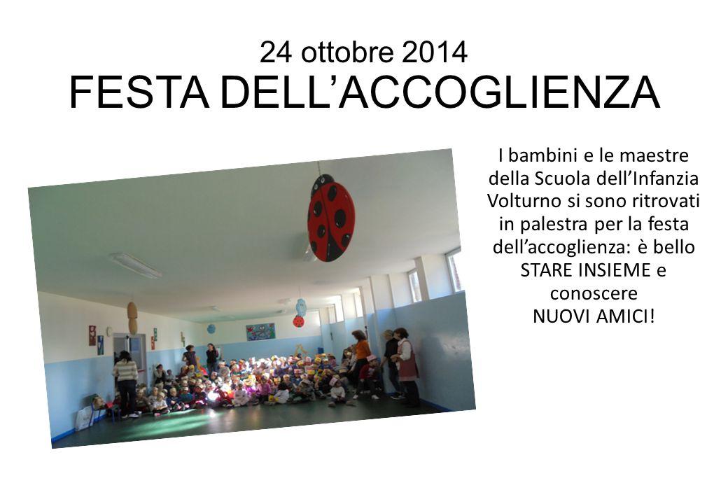 24 ottobre 2014 FESTA DELL'ACCOGLIENZA I bambini e le maestre della Scuola dell'Infanzia Volturno si sono ritrovati in palestra per la festa dell'acco