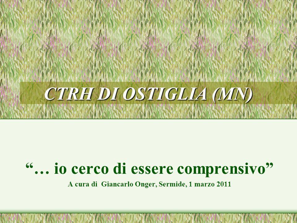 CTRH DI OSTIGLIA (MN) … io cerco di essere comprensivo A cura di Giancarlo Onger, Sermide, 1 marzo 2011