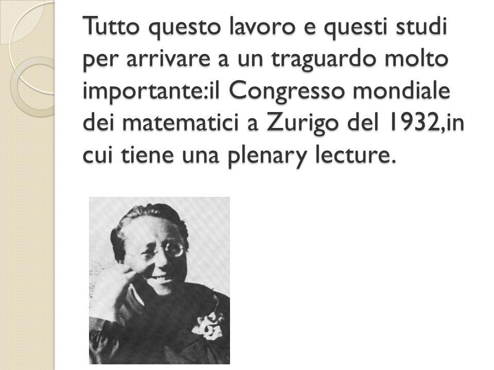 Tutto questo lavoro e questi studi per arrivare a un traguardo molto importante:il Congresso mondiale dei matematici a Zurigo del 1932,in cui tiene un
