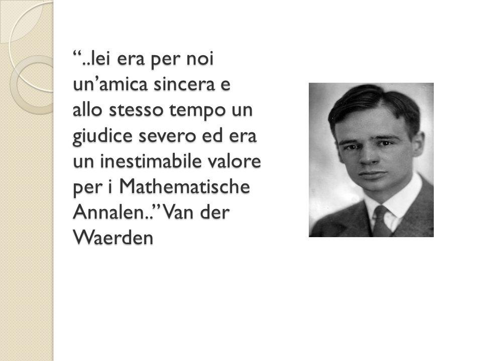 """""""..lei era per noi un'amica sincera e allo stesso tempo un giudice severo ed era un inestimabile valore per i Mathematische Annalen.."""" Van der Waerden"""