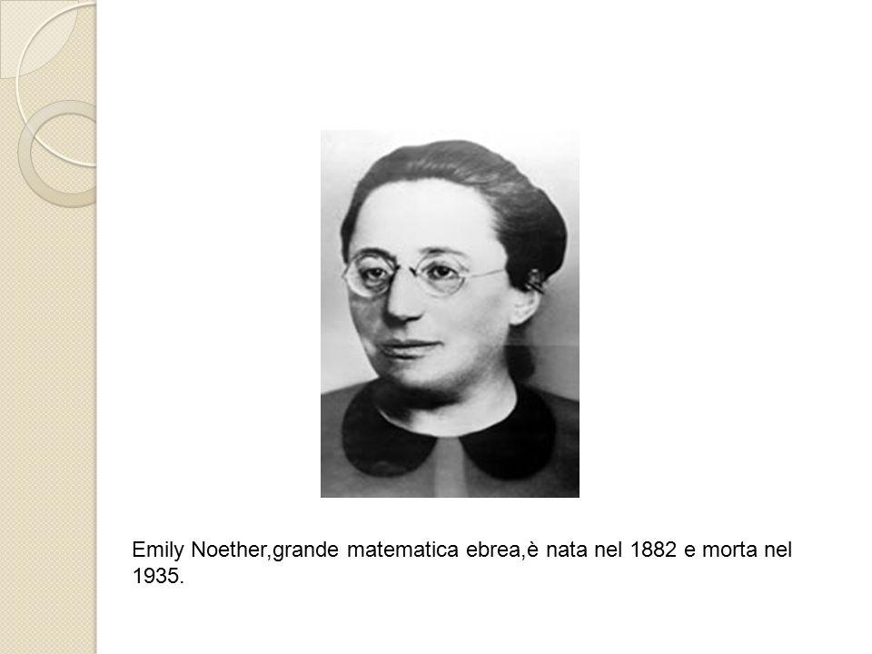 Emily Noether,grande matematica ebrea,è nata nel 1882 e morta nel 1935.