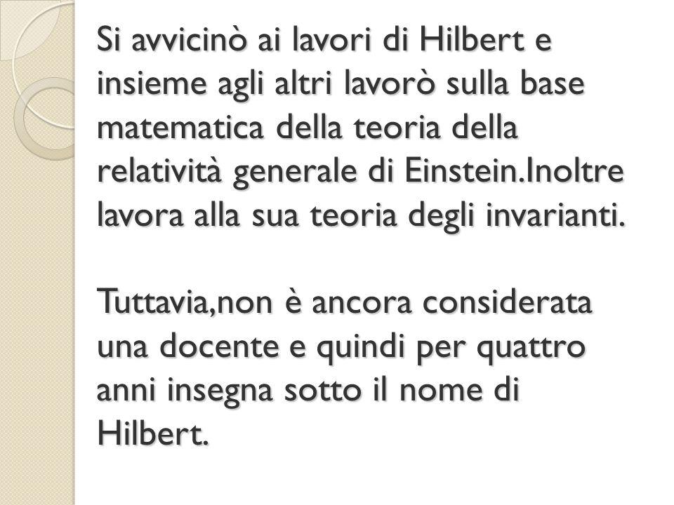 Si avvicinò ai lavori di Hilbert e insieme agli altri lavorò sulla base matematica della teoria della relatività generale di Einstein.Inoltre lavora a