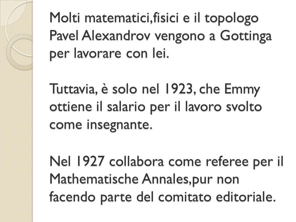Molti matematici,fisici e il topologo Pavel Alexandrov vengono a Gottinga per lavorare con lei. Tuttavia, è solo nel 1923, che Emmy ottiene il salario
