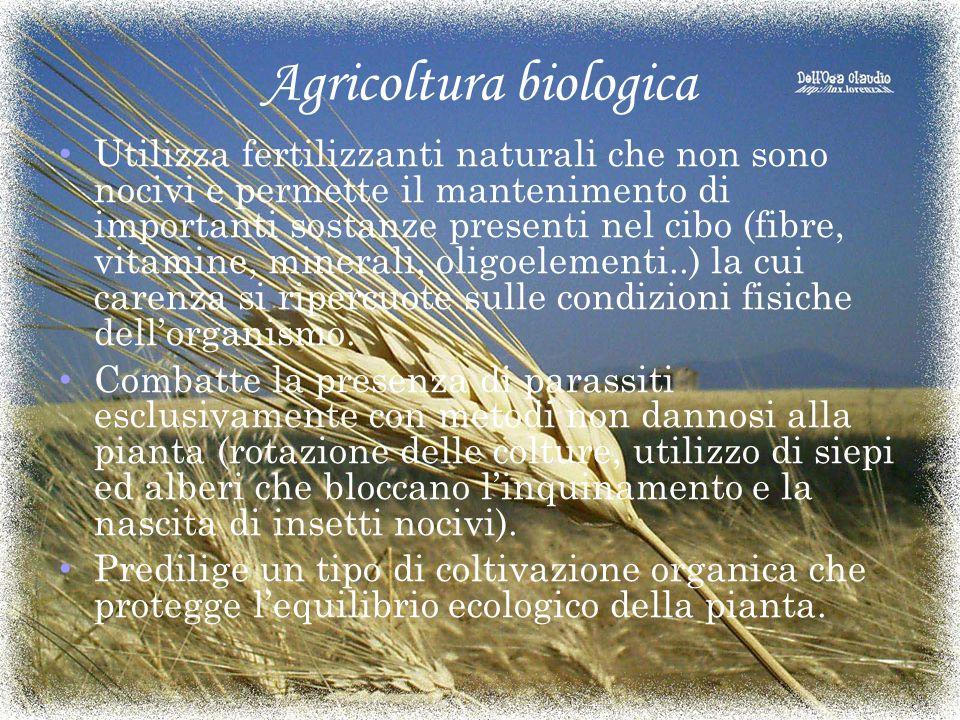 Agricoltura biologica Utilizza fertilizzanti naturali che non sono nocivi e permette il mantenimento di importanti sostanze presenti nel cibo (fibre, vitamine, minerali, oligoelementi..) la cui carenza si ripercuote sulle condizioni fisiche dell'organismo.