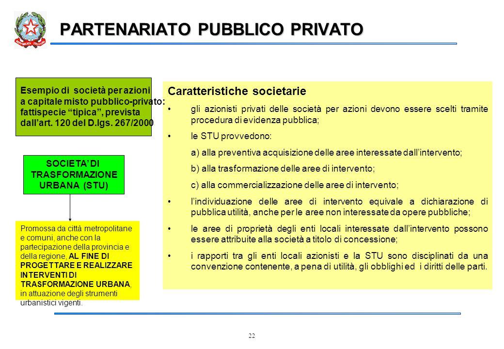 22 PARTENARIATO PUBBLICO PRIVATO Caratteristiche societarie gli azionisti privati delle società per azioni devono essere scelti tramite procedura di evidenza pubblica; le STU provvedono: a) alla preventiva acquisizione delle aree interessate dall'intervento; b) alla trasformazione delle aree di intervento; c) alla commercializzazione delle aree di intervento; l'individuazione delle aree di intervento equivale a dichiarazione di pubblica utilità, anche per le aree non interessate da opere pubbliche; le aree di proprietà degli enti locali interessate dall'intervento possono essere attribuite alla società a titolo di concessione; i rapporti tra gli enti locali azionisti e la STU sono disciplinati da una convenzione contenente, a pena di utilità, gli obblighi ed i diritti delle parti.
