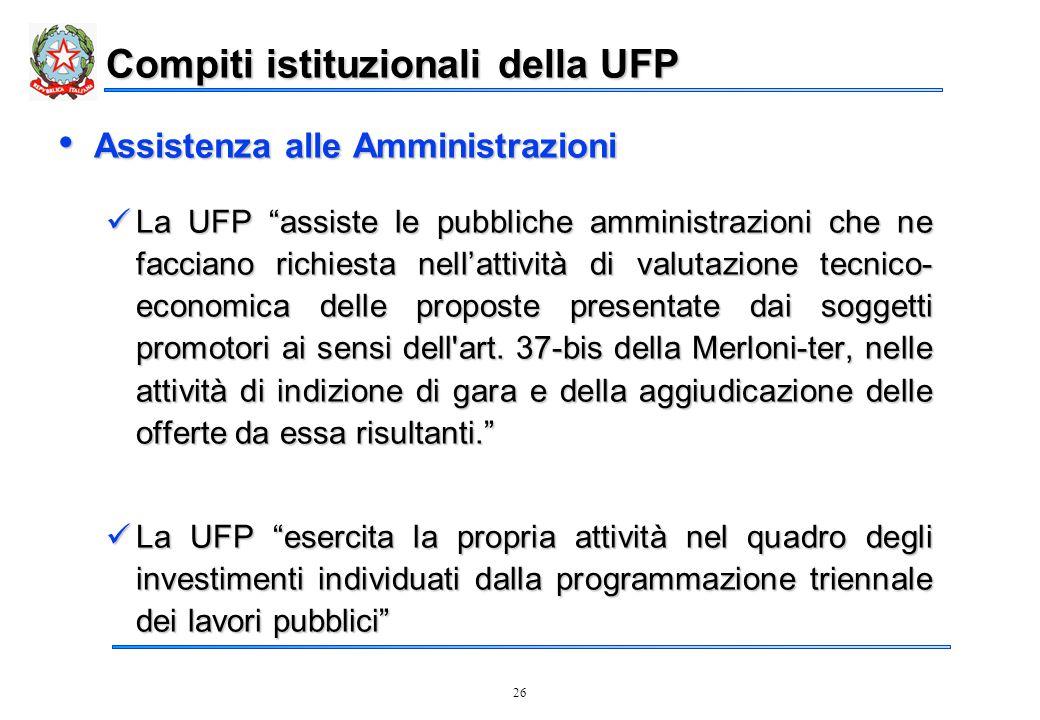26 Compiti istituzionali della UFP Assistenza alle Amministrazioni Assistenza alle Amministrazioni La UFP assiste le pubbliche amministrazioni che ne facciano richiesta nell'attività di valutazione tecnico- economica delle proposte presentate dai soggetti promotori ai sensi dell art.
