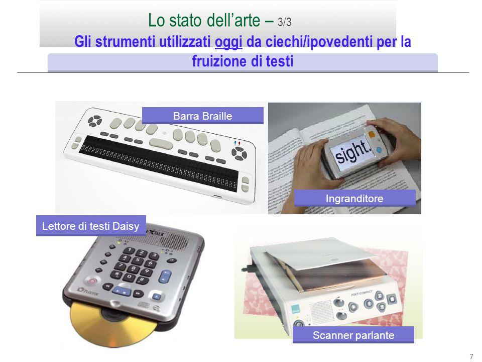 7 Lo stato dell'arte – 3/3 Gli strumenti utilizzati oggi da ciechi/ipovedenti per la fruizione di testi Barra Braille Ingranditore Scanner parlante Le