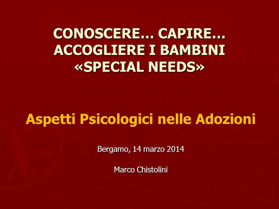 CONOSCERE… CAPIRE… ACCOGLIERE I BAMBINI «SPECIAL NEEDS» Aspetti Psicologici nelle Adozioni Bergamo, 14 marzo 2014 Marco Chistolini