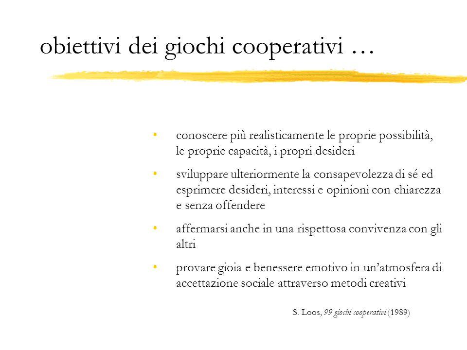 obiettivi dei giochi cooperativi … conoscere più realisticamente le proprie possibilità, le proprie capacità, i propri desideri sviluppare ulteriormen