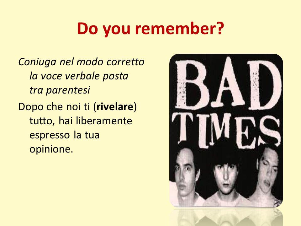Do you remember? Coniuga nel modo corretto la voce verbale posta tra parentesi Dopo che noi ti (rivelare) tutto, hai liberamente espresso la tua opini
