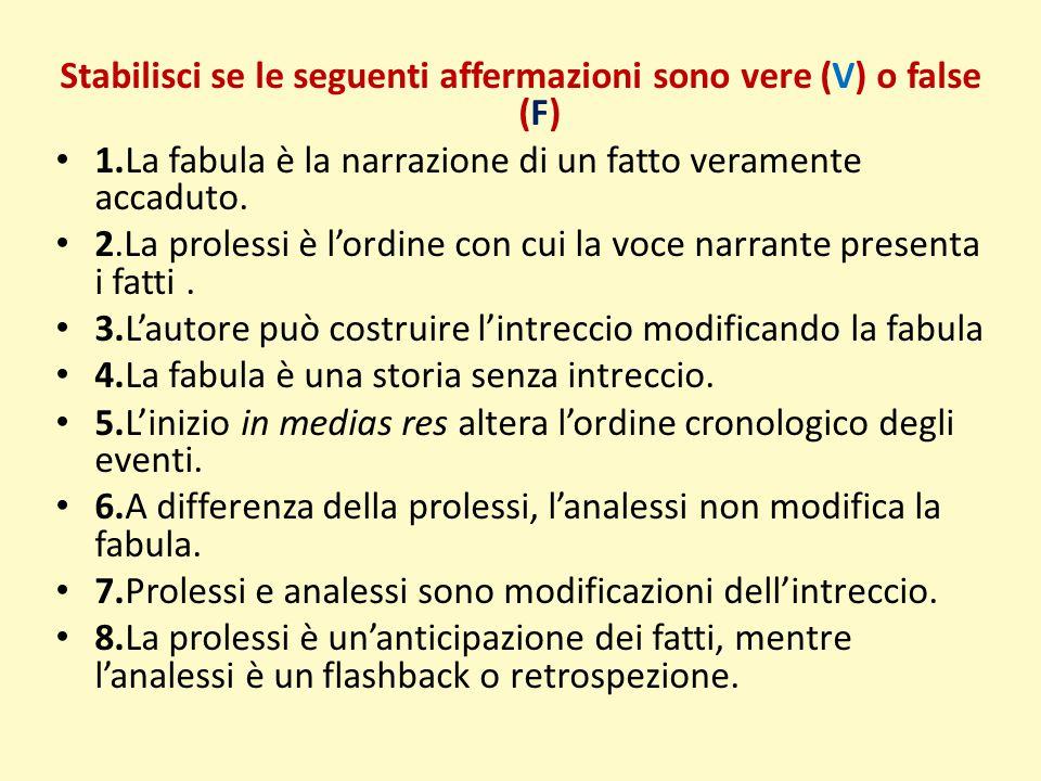 Stabilisci se le seguenti affermazioni sono vere (V) o false (F) 1.La fabula è la narrazione di un fatto veramente accaduto. 2.La prolessi è l'ordine