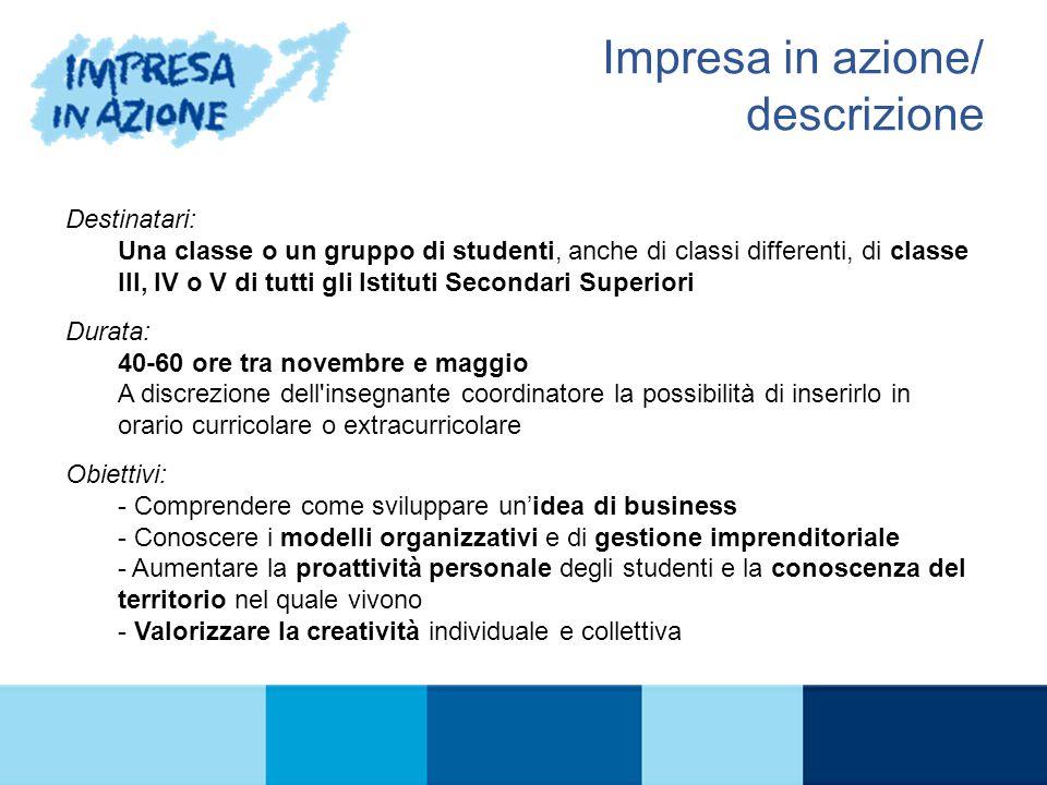 IL PROGRAMMA Impresa in azione/ descrizione Destinatari: Una classe o un gruppo di studenti, anche di classi differenti, di classe III, IV o V di tutt