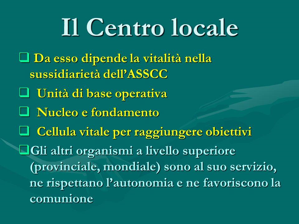 Il Centro locale  Da esso dipende la vitalità nella sussidiarietà dell'ASSCC  Unità di base operativa  Nucleo e fondamento  Cellula vitale per raggiungere obiettivi  Gli altri organismi a livello superiore (provinciale, mondiale) sono al suo servizio, ne rispettano l'autonomia e ne favoriscono la comunione