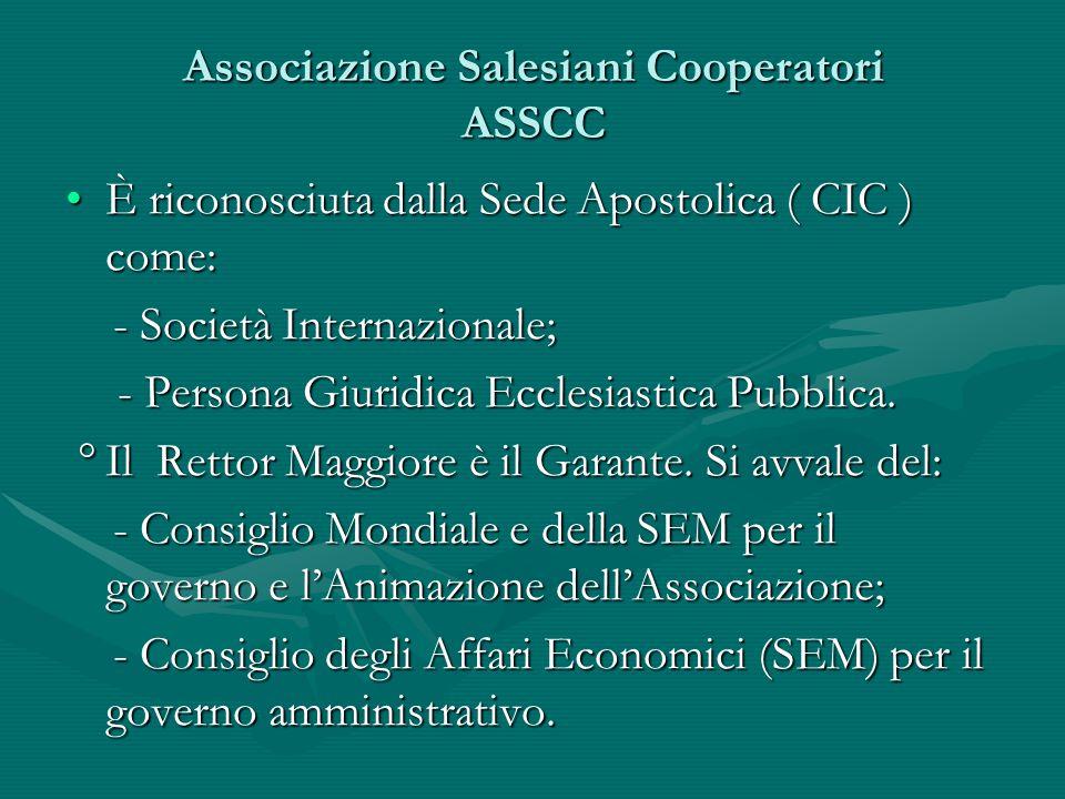 Associazione Salesiani Cooperatori ASSCC È riconosciuta dalla Sede Apostolica ( CIC ) come:È riconosciuta dalla Sede Apostolica ( CIC ) come: - Società Internazionale; - Società Internazionale; - Persona Giuridica Ecclesiastica Pubblica.