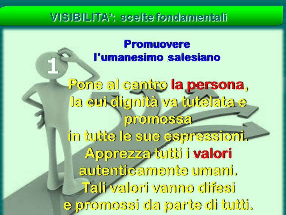 VISIBILITA': scelte fondamentali Promuovere l'umanesimo salesianol'umanesimo salesiano Pone al centro la persona,Pone al centro la persona, la cui dignità va tutelata e promossa in tutte le sue espressioni.in tutte le sue espressioni.