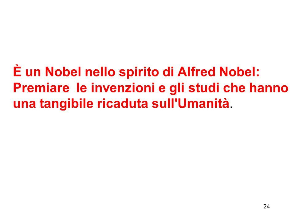 24 È un Nobel nello spirito di Alfred Nobel: Premiare le invenzioni e gli studi che hanno una tangibile ricaduta sull'Umanità.