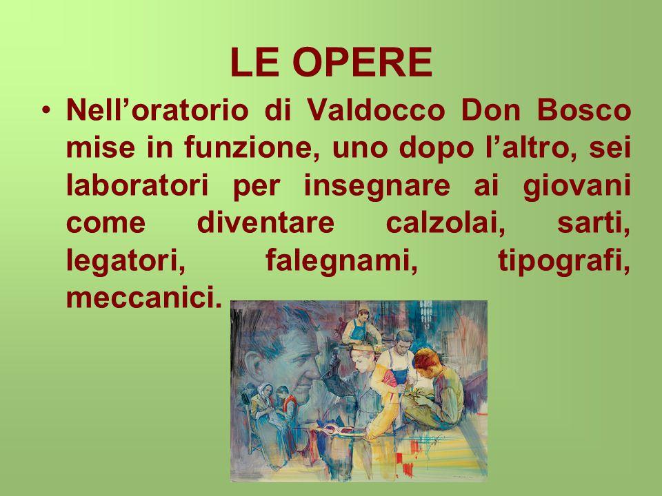 LE OPERE Nell'oratorio di Valdocco Don Bosco mise in funzione, uno dopo l'altro, sei laboratori per insegnare ai giovani come diventare calzolai, sarti, legatori, falegnami, tipografi, meccanici.
