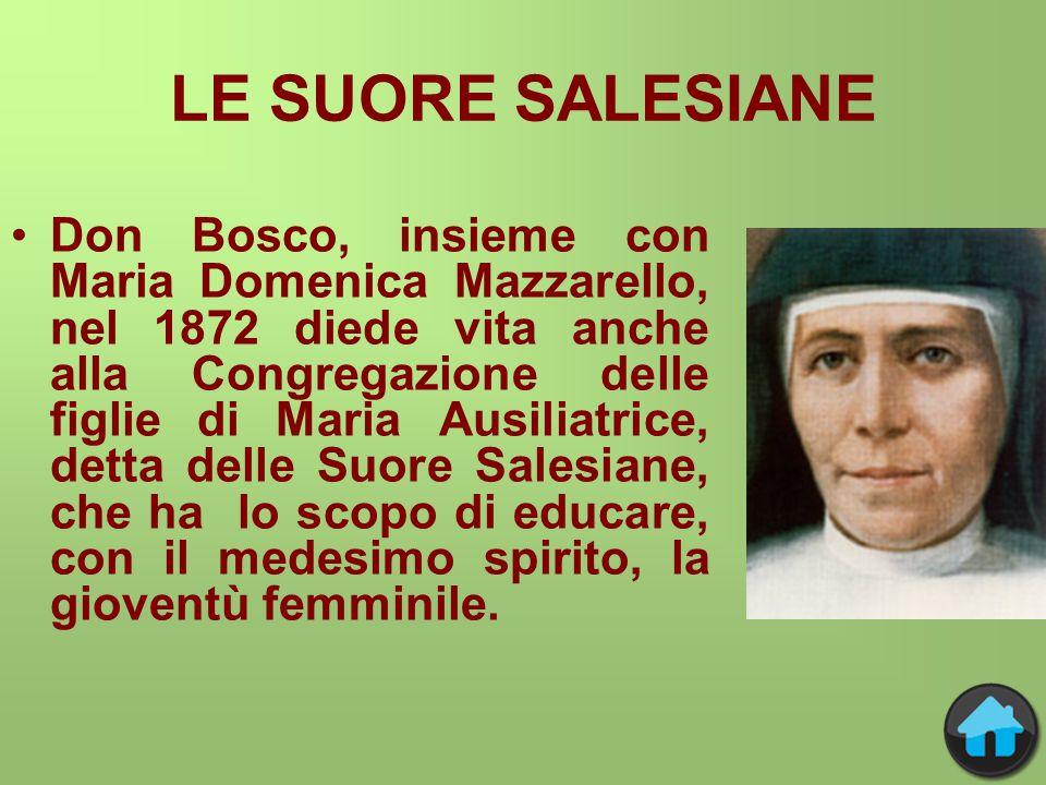 LE SUORE SALESIANE Don Bosco, insieme con Maria Domenica Mazzarello, nel 1872 diede vita anche alla Congregazione delle figlie di Maria Ausiliatrice, detta delle Suore Salesiane, che ha lo scopo di educare, con il medesimo spirito, la gioventù femminile.