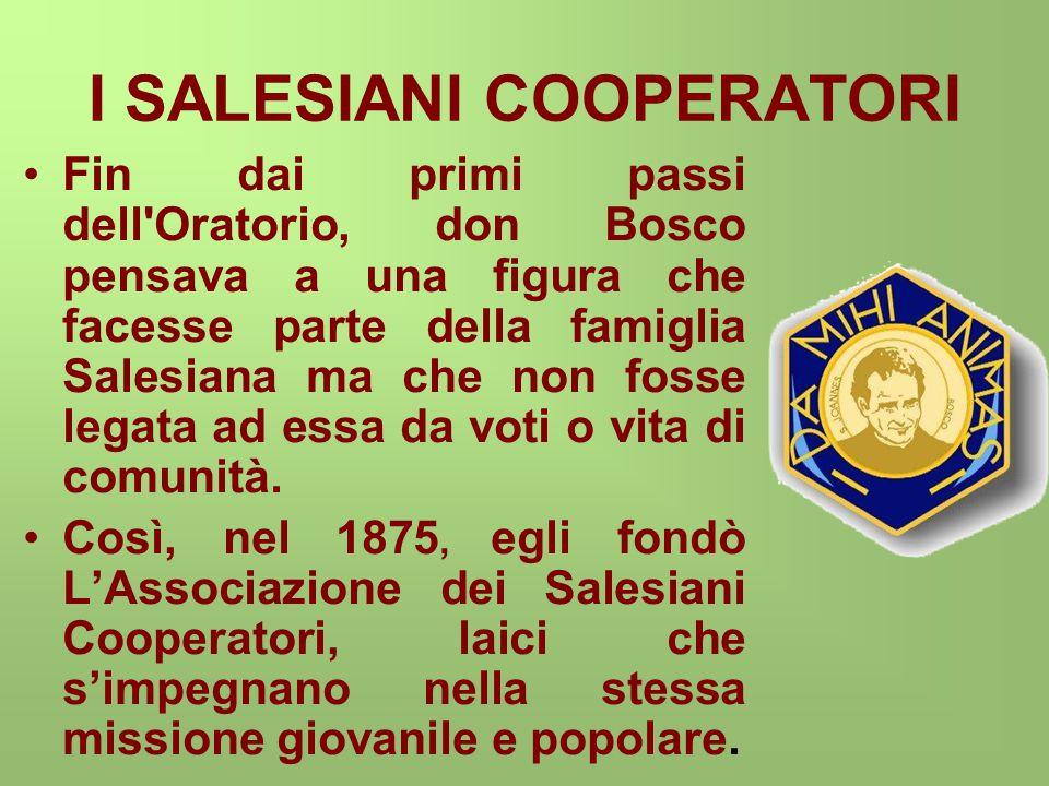 I SALESIANI COOPERATORI Fin dai primi passi dell Oratorio, don Bosco pensava a una figura che facesse parte della famiglia Salesiana ma che non fosse legata ad essa da voti o vita di comunità.