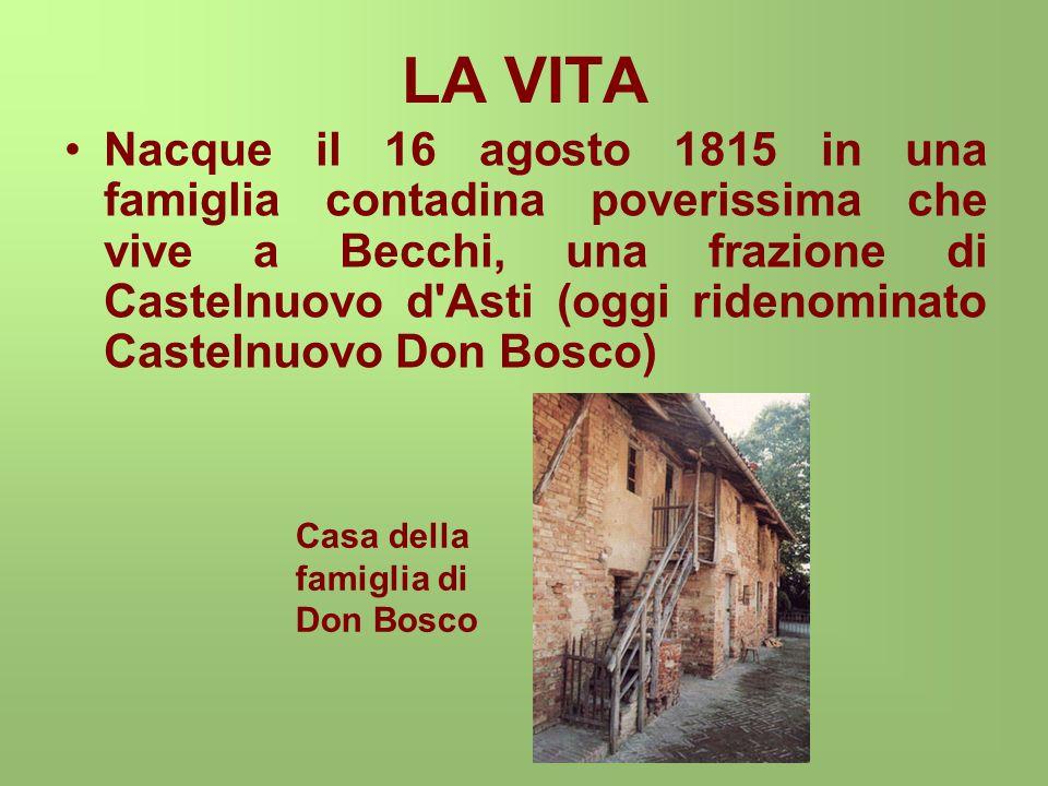 LA VITA Nacque il 16 agosto 1815 in una famiglia contadina poverissima che vive a Becchi, una frazione di Castelnuovo d Asti (oggi ridenominato Castelnuovo Don Bosco) Casa della famiglia di Don Bosco