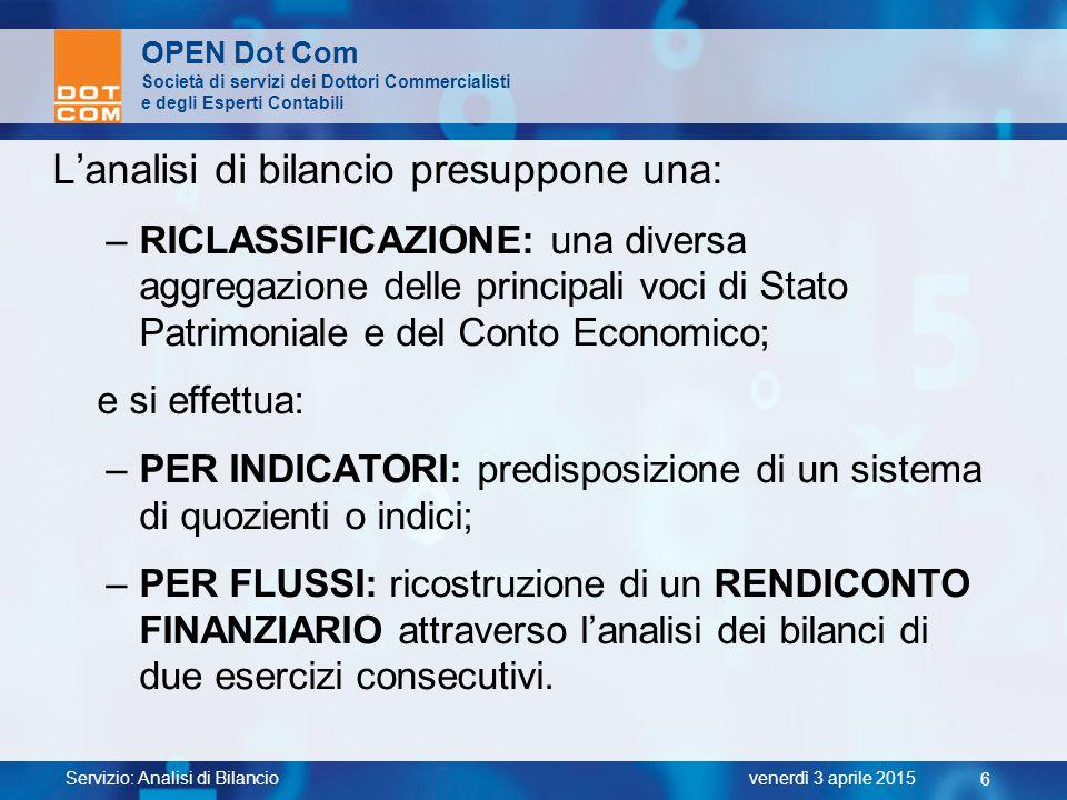Servizio: Analisi di Bilancio 6 venerdì 3 aprile 2015 OPEN Dot Com Società di servizi dei Dottori Commercialisti e degli Esperti Contabili L'analisi d