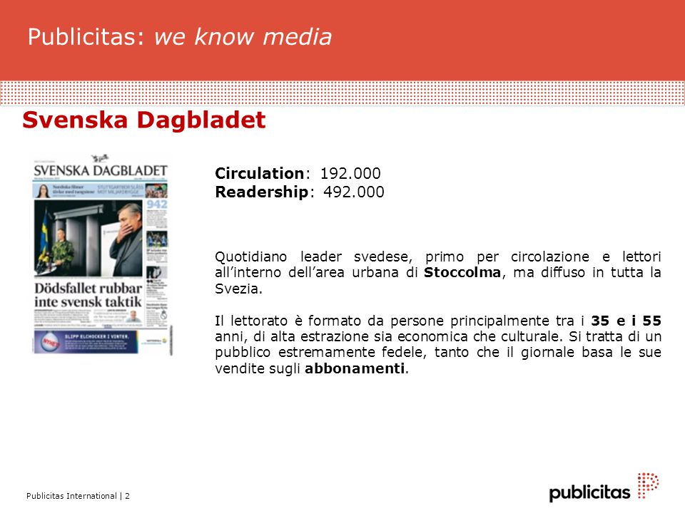 Publicitas: we know media Publicitas International | 2 Svenska Dagbladet Circulation: 192.000 Readership: 492.000 Quotidiano leader svedese, primo per circolazione e lettori all'interno dell'area urbana di Stoccolma, ma diffuso in tutta la Svezia.
