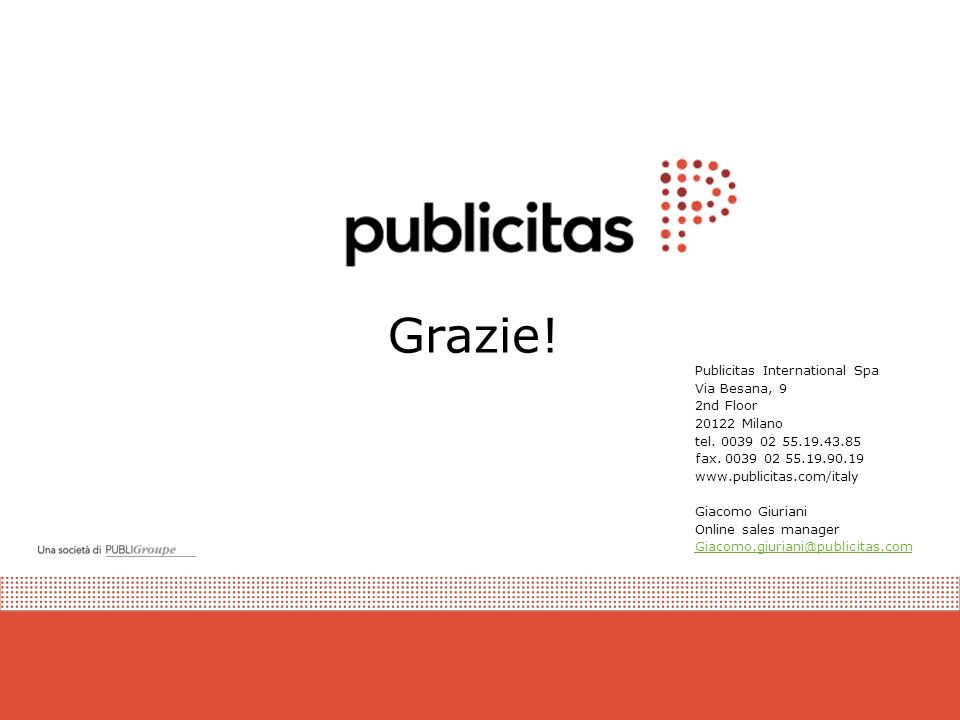 Grazie! Publicitas International Spa Via Besana, 9 2nd Floor 20122 Milano tel. 0039 02 55.19.43.85 fax. 0039 02 55.19.90.19 www.publicitas.com/italy G