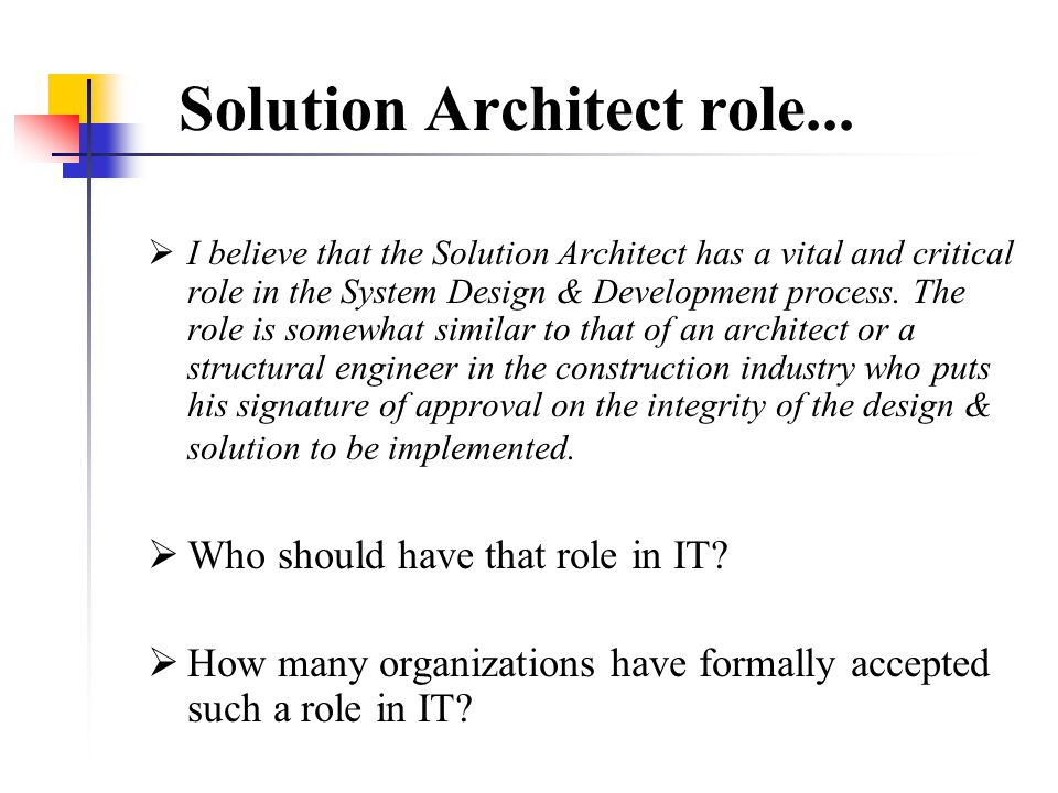 ...Solution Architect role  The Solution Architect's role is to ensure that solutions delivered are technically sound and conform to leading-edge industry standards.
