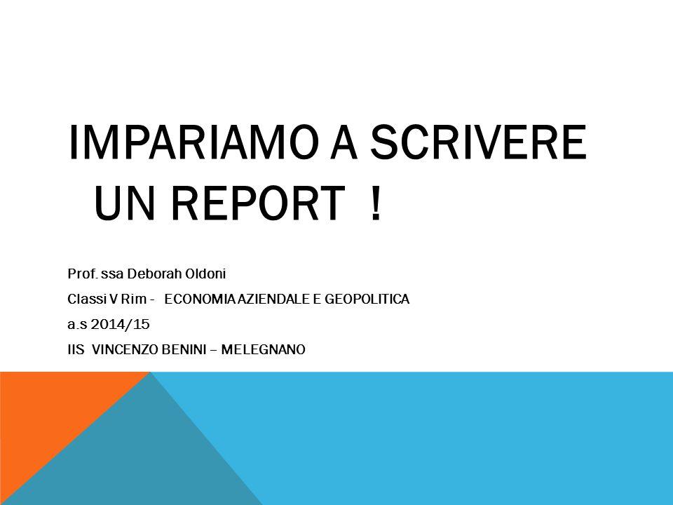 IMPARIAMO A SCRIVERE UN REPORT ! Prof. ssa Deborah Oldoni Classi V Rim - ECONOMIA AZIENDALE E GEOPOLITICA a.s 2014/15 IIS VINCENZO BENINI – MELEGNANO