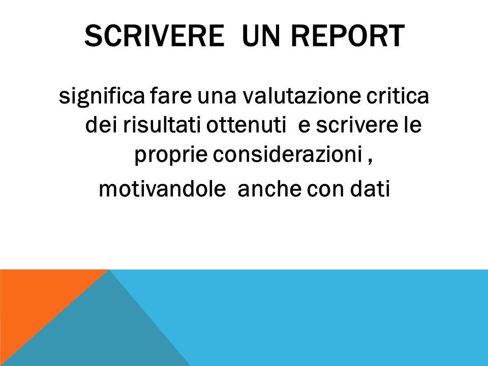 SCRIVERE UN REPORT significa fare una valutazione critica dei risultati ottenuti e scrivere le proprie considerazioni, motivandole anche con dati