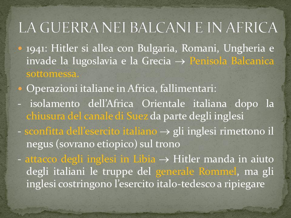 1941: Hitler si allea con Bulgaria, Romani, Ungheria e invade la Iugoslavia e la Grecia  Penisola Balcanica sottomessa. Operazioni italiane in Africa