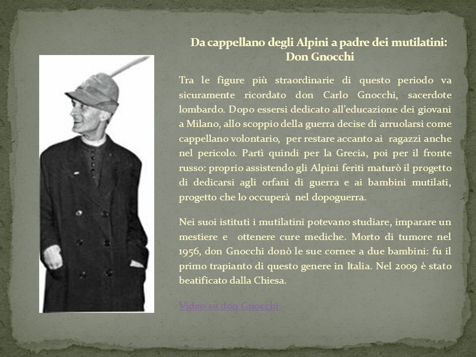 Tra le figure più straordinarie di questo periodo va sicuramente ricordato don Carlo Gnocchi, sacerdote lombardo. Dopo essersi dedicato all'educazione
