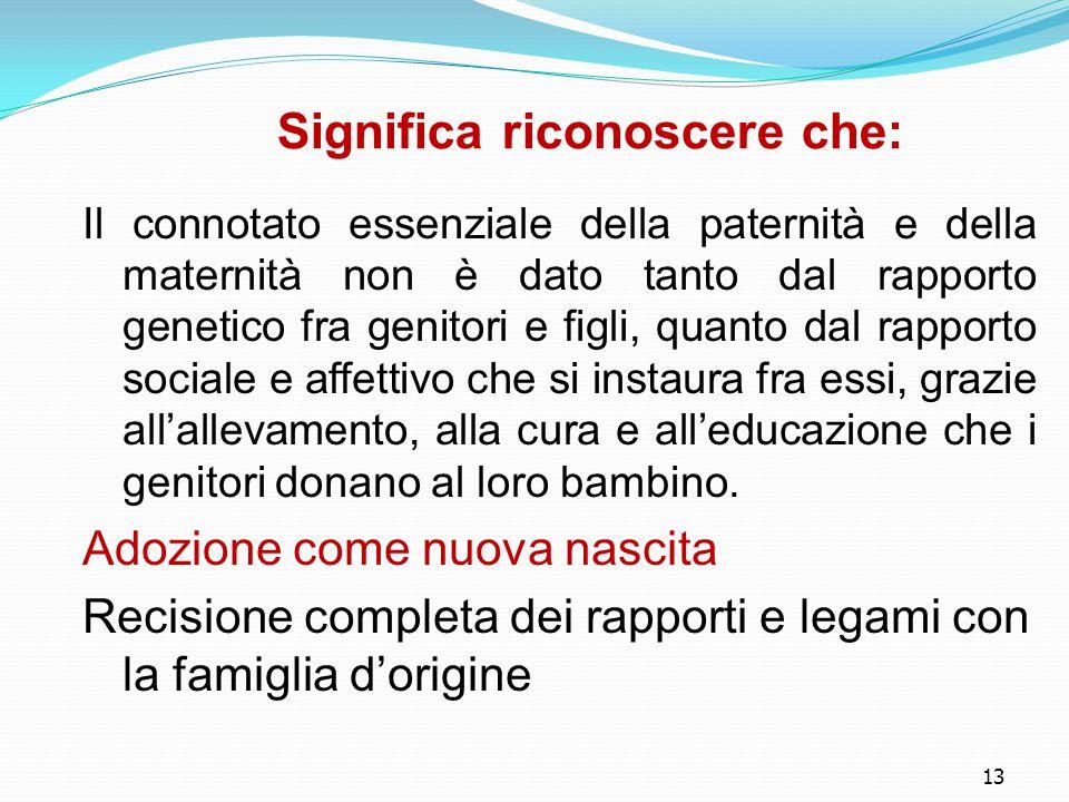 13 Significa riconoscere che: Il connotato essenziale della paternità e della maternità non è dato tanto dal rapporto genetico fra genitori e figli, q