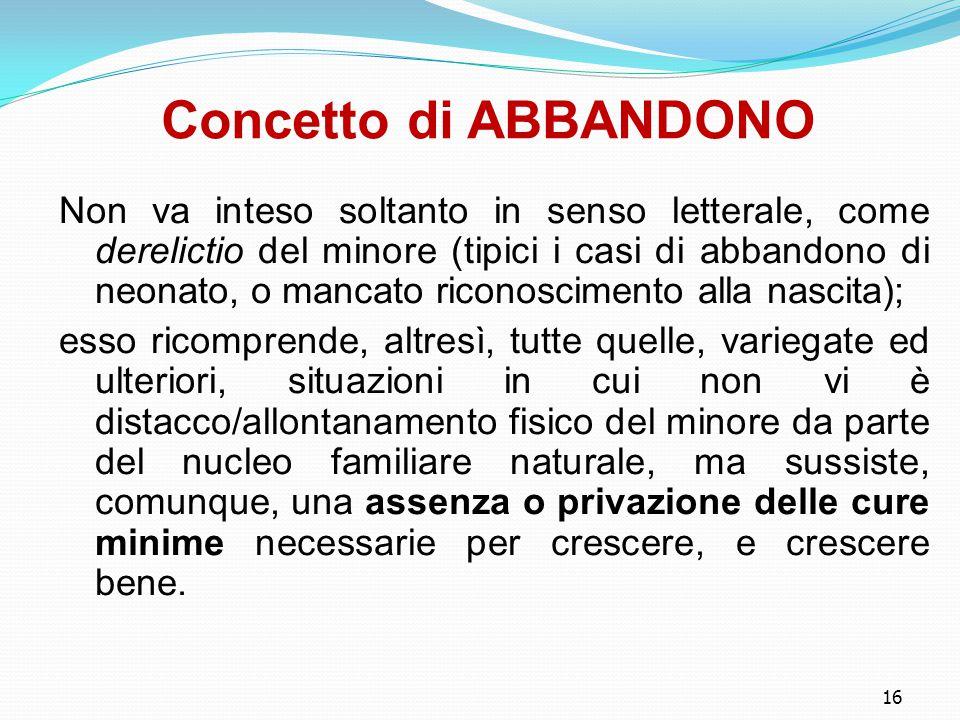 16 Concetto di ABBANDONO Non va inteso soltanto in senso letterale, come derelictio del minore (tipici i casi di abbandono di neonato, o mancato ricon