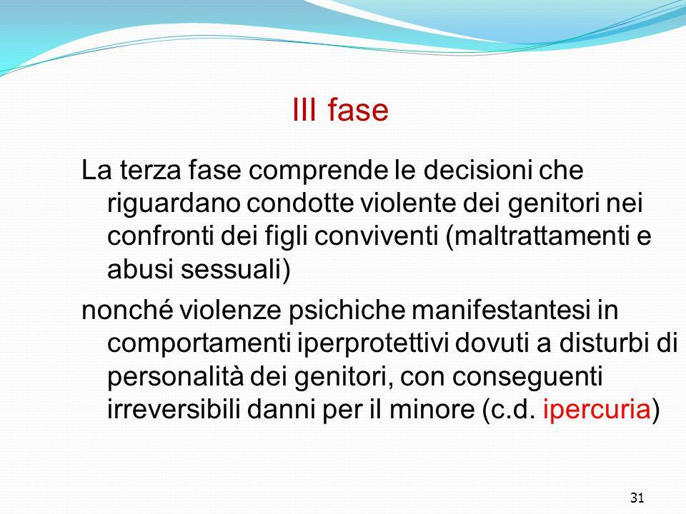 31 III fase La terza fase comprende le decisioni che riguardano condotte violente dei genitori nei confronti dei figli conviventi (maltrattamenti e ab