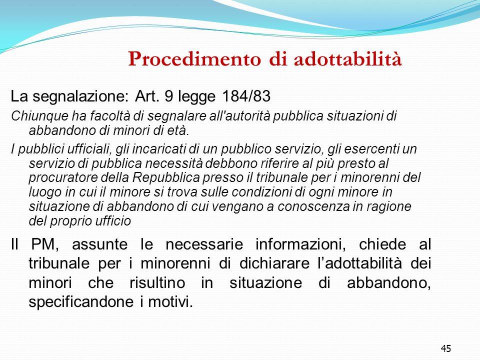45 Procedimento di adottabilità La segnalazione: Art. 9 legge 184/83 Chiunque ha facoltà di segnalare all'autorità pubblica situazioni di abbandono di