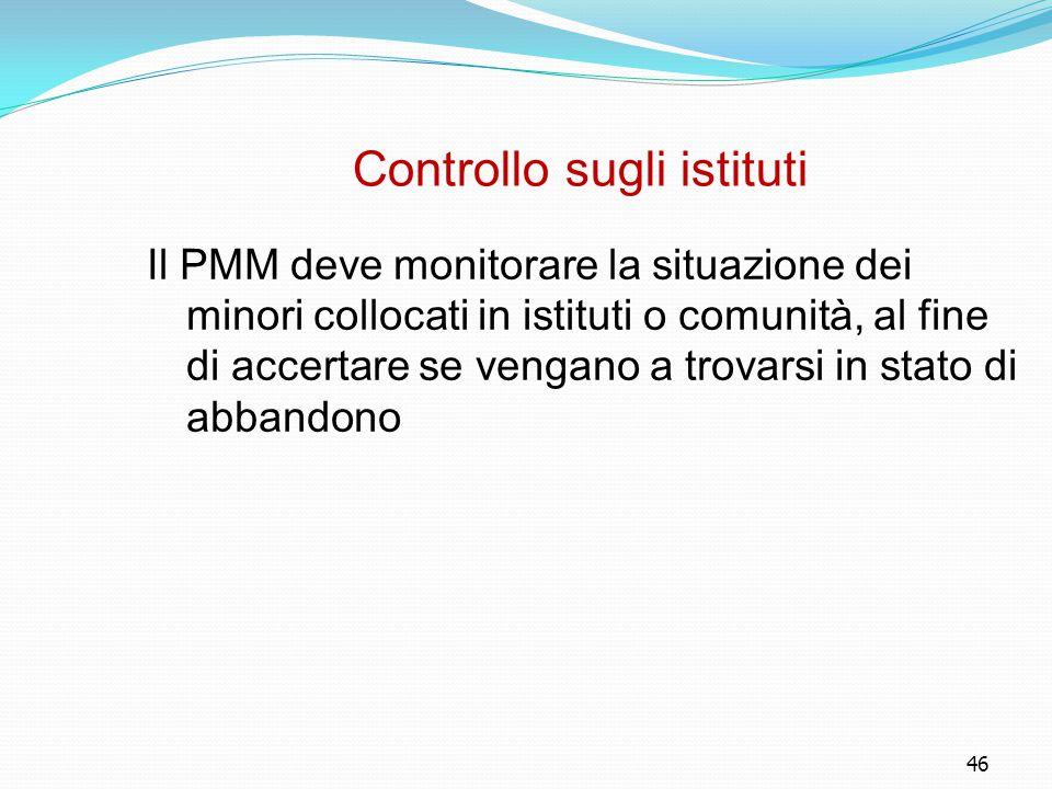 46 Controllo sugli istituti Il PMM deve monitorare la situazione dei minori collocati in istituti o comunità, al fine di accertare se vengano a trovar
