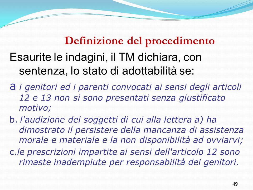 49 Definizione del procedimento Esaurite le indagini, il TM dichiara, con sentenza, lo stato di adottabilità se: a i genitori ed i parenti convocati a