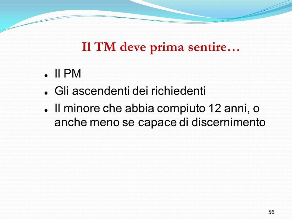 56 Il TM deve prima sentire… Il PM Gli ascendenti dei richiedenti Il minore che abbia compiuto 12 anni, o anche meno se capace di discernimento