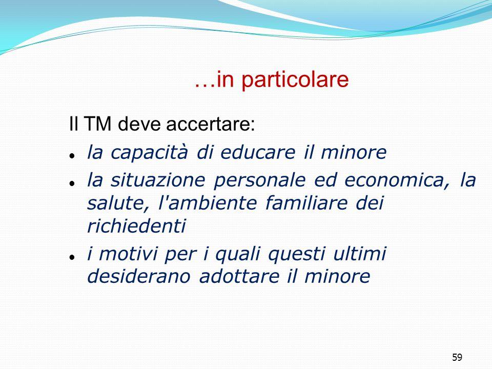 59 …in particolare Il TM deve accertare: la capacità di educare il minore la situazione personale ed economica, la salute, l'ambiente familiare dei ri
